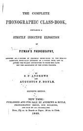 The Complete Phonographic Class-book: Containing a Strictly Inductive Exposition of Pitman's Phonography Adapted as a System of Phonetic Short-hand to the English Language, Especially Intended as a School Book, and to Afford the Fullest Instruction to Those who Have Not the Assistance of the Living Teacher