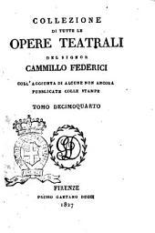 Collezione di tutte le opere teatrali del signor Cammillo Federici, coll'aggiunta di alcune non ancora pubblicate con le stampe: Volume 14