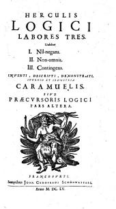Herculis Logici Labores Tres: Videlicet I. Nîl-negans. II. Non-omnis. III. Contingens : Sive Praecursoris Logici Pars Altera