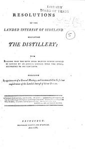 Resolutions of the Landed Interest of Scotland respecting the Distillery: with reasons why the duty upon British spirits should be levied by an annual licence upon the still, according to its contents, etc