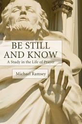 Be Still and Know: A Study in the Life of Prayer