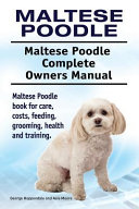 Maltese Poodle. Maltese Poodle Complete Owners Manual. Maltese Poodle Book for Care, Costs, Feeding, Grooming, Health and Training.
