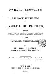 Twelve Lectures on the Great Events of Unfulfilled Prophecy: Which Still Await Their Accomplishment and are Approaching Fulfillment