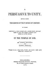 A Persuasive to Unity: Setting Forth the Ground of that Source of Comfort in which Ground of a Clean Heart and a Right Spirit Men May Grow in Good and Firmly Support Each Other as Living Stones in the Temple of God