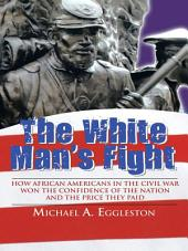 The White Man's Fight: How African Americans in the Civil War Won the Confidence of the Nation and the Price They Paid