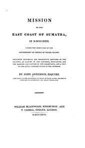 Mission to the east coast of Sumatra: in M.DCCC.XXIII, under the direction of the government of Prince of Wales island: including historical and descriptive sketches of the country, an account of the commerce, population, and customs of the inhabitants, and a visit to the Batta cannibal states in the interior