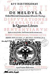 R.P.F. Bartholomaei Mastrii de Meldula ... Disputationes theologicae. In primum [-quartum] librum sententiarum quibus ab aduersantibus, tùm veterum, tùm recentiorum iaculis, Scoti theologia vindicatur: R.P.F. Bartholomaei Mastrii de Meldula ... Disputationes theologicae. In quartum librum sententiarum quibus ab aduersantibus, tum veterum, tum recentiorum iaculis .., Volume 4