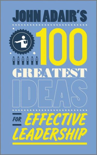 John Adair S 100 Greatest Ideas For Effective Leadership