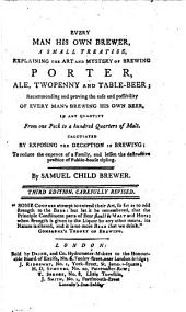 Every Man His Own Brewer: A Small Treatise, Explaining the Art and Mystery of Brewing Porter, Ale, Twopenny and Table-beer; ... By Samuel Child, Brewer