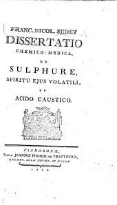 Francisci Nicolai Sedey Dissertatio ... de sulphure, spiritu ejus volatili, et acido caustico