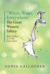 'Water, Water Everywhere': The Great Western Fallacy: History of Water in the West and Its Future