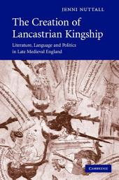The Creation of Lancastrian Kingship: Literature, Language and Politics in Late Medieval England
