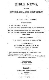 Bible News, of the Father, Son, and Holy Spirit: In a Series of Letters. In Four Parts. I. On the Unity of God. II. On the Real Divinity and Glory of Christ. III. On the Character of the Holy Spirit. IV. An Examination of Difficult Passages of Scripture. The Whole Addressed to a Worthy Minister of the Gospel