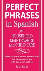 Perfect Phrases in Spanish For Household Maintenance and Childcare: 500 + Essential Words and Phrases for Communicating with Spanish-Speakers