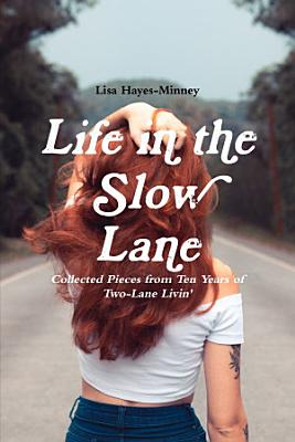 Life in the Slow Lane  Collected Pieces from Ten Years of Two Lane Livin