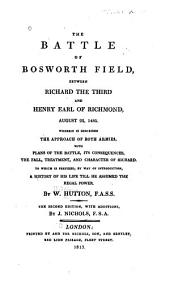 The Battle of Bosworth Field: Between Richard the Third and Henry Earl of Richmond, August 22, 1485 ... with Plans of the Battle, Its Consequences, the Fall, Treatment, and Character of Richard. To which is Prefixed ... a History of His Life Till He Assumed the Regal Power