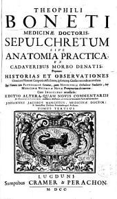 Theophili Boneti... Sepulchretum sive Anatomia practica ex cadaveribus morbo denatis... cum indicibus necesariis... Tomus tertius