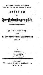 Lehrbuch der Forstphysiographie oder Naturbeschreibung derjenigen Thiere, Gewächse, Mineralien, welche Objecte der Jagd- und Forstwissenschaft sind: ¬Abt. 2, welche die Dendrographie und Mineragraphie enthält, Band 2