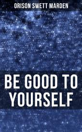 BE GOOD TO YOURSELF: How to Keep Your Powers up to the Highest Possible Standard, How to Conserve Your Energies and Guard Your Health