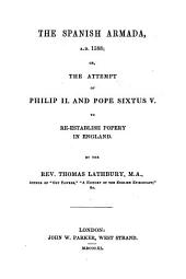 The Spanish Armada, A. D. 1588: Or The Attempt of Philip II and Pope Sixtus V to Re-establish Popery in England