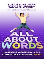 All About Words: Increasing Vocabulary in the Common Core Classroom, Pre K-2