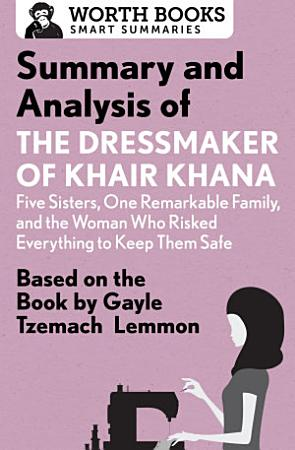 Summary and Analysis of the Dressmaker of Khair Khana  Five Sisters  One Remarkable Family  and the Woman Who Risked Everything to Keep Them Safe PDF