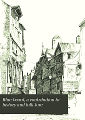 Blue-beard, a Contribution to History and Folk-lore: Being the History of Gilles de Retz, of Brittany, France, who was Executed at Nantes in 1440 A.D., and who was the Original of Blue-beard in the Tales of Mother Goose