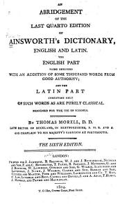 An Abridgement of the Last Quarto Edition of Ainsworth's Dictionary, English and Latin: The English Part Being Enriched with an Addition of Some Thousand Words from Good Authority, and the Latin Part Consisting Only of Such Words as are Purely Classical, Designed for the Use of Schools