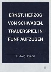 Ernst, Herzog von Schwaben: Trauerspiel in fünf Aufzügen ...