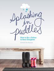 Splashing in Puddles  How to Be a Father to Your Daughter PDF