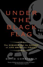 Under the Black Flag: The Romance and the Reality of Life Among the Pirates