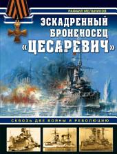 Эскадренный броненосец «Цесаревич». Сквозь две войны и революцию