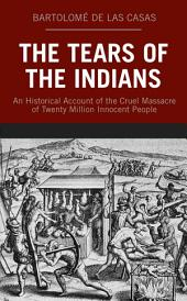 The Tears of the Indians: An Historical Account of the Cruel Massacre of Twenty Million Innocent People