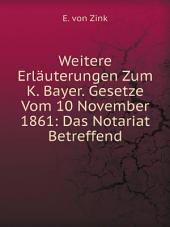 Weitere Erl?uterungen Zum K. Bayer. Gesetze Vom 10 November 1861: Das Notariat Betreffend
