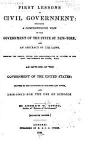 First Lessons in Civil Government: Including a Comprehensive View of the Government of the State of New-York, and an Abstract of the Laws, Showing the Rights, Duties, and Responsibilities of Citizens in the Civil and Domestic Relations, with an Outline of the Government of the United States : Adapted to the Capacities of Children and Youth, and Designed for the Use of Schools