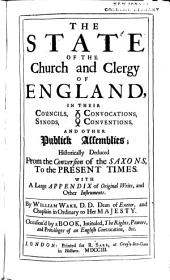 The State of the Church and Clergy of England: In Their Councils, Convocations, Synods, Conventions, and Other Publick Assemblies, Historically Deduced, from the Conversion of the Saxons to the Present Times