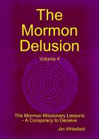 The Mormon Delusion  Volume 4  the Mormon Missionary Lessons   A Conspiracy to Deceive  PDF
