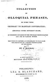 A Collection of Colloquial Phrases, on Every Topic Necessary to Maintain Conversation: Arranged Under Different Heads; with Numerous Remarks on the Peculiar Pronunciation and Use of Various Words ... to Facilitate the Acquisition of a Correct Pronunciation of the French