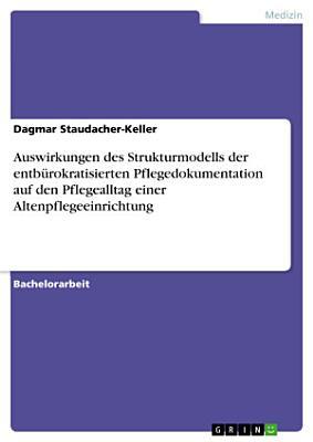 Auswirkungen des Strukturmodells der entb  rokratisierten Pflegedokumentation auf den Pflegealltag einer Altenpflegeeinrichtung PDF