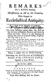 Remarks on a Book Intitled, Christianity as Old as the Creation: With Regard to Ecclesiastical Antiquity. By a Priest of the University of Cambridge. There is Added Also an Appendix, Defending the Lord Bishop of London's Account of the Stoical Fate, Against a Late Writer. By the Same Author