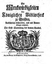 Die Merckwürdigkeiten Der Königlichen Bibliotheck zu Dreßden: Ausführlich beschrieben, und mit Anmerckungen erläutert, Band 3,Ausgabe 1