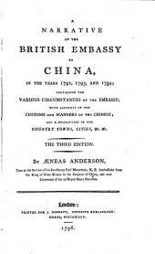 A Narrative of the British Embassy to China, in the Years 1792, 1793 and 1794: Containing the Various Circumstances of the Embassy, with Accounts of the Customs and Manners of the Chinese, and a Description of the Country, Cities, Etc., Etc