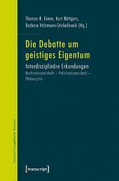 Die Debatte um geistiges Eigentum: Interdisziplinäre Erkundungen. Rechtswissenschaft - Politikwissenschaft - Philosophie