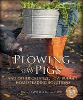 Plowing with Pigs and Other Creative, Low-Budget Homesteading Solutions: And Other Creative, Low-Budget Homesteading Solutions