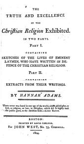 The Truth and Excellence of the Christian Religion Exhibited: In Two Parts. Part I. Containing Sketches of the Lives of Eminent Laymen, who Have Written in Defence of the Christian Religion. Part II. Containing Extracts from Their Writings