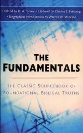 The Fundamentals: The Famous Sourcebook of Foundational Biblical Truths