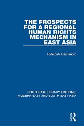 The Prospects for a Regional Human Rights Mechanism in East Asia (RLE Modern East and South East Asia)