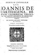 HOMILIAE CATHOLICAE R.P.F. IOANNIS DE CARTHAGENA, HISPANI CELEBERRIMI THEOLOGI, EX ORDINE MINORVM DE OBSERVANTIA, INSIGNIS PROVINCIAE IMMACVLATAE conceptionis, DE SACRIS ARCANIS DEIPARAE ET IOSEPHI.. DE SACRIS ARCANIS DEIPARAE MARIAE ET IOSEPHI.: TOMVS SECVNDVS, Volume 2