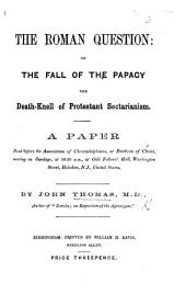The Roman Question; Or, the Fall of the Papacy the Death-Knell of Protestant Sectarianism. A Paper Read Before the Association of Christadelphians ... at ... Hoboken, N.J., Etc