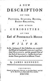 A New Description of the Pictures, Statues, Bustos, Basso-relievos, and Other Curiosities at the Earl of Pembroke's House at Wilton: ... By James Kennedy, Volume 3